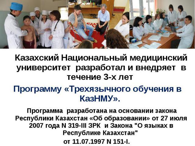 Казахский Национальный медицинский университет разработал и внедряет в течение 3-х лет Программу «Трехязычного обучения в КазНМУ». Программа разработана на основании закона Республики Казахстан «Об образовании» от 27 июля 2007 года N 319-III ЗРК и З…