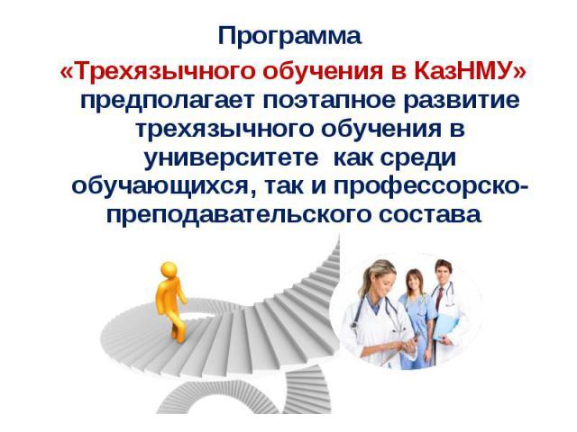Программа «Трехязычного обучения в КазНМУ» предполагает поэтапное развитие трехязычного обучения в университете как среди обучающихся, так и профессорско-преподавательского состава