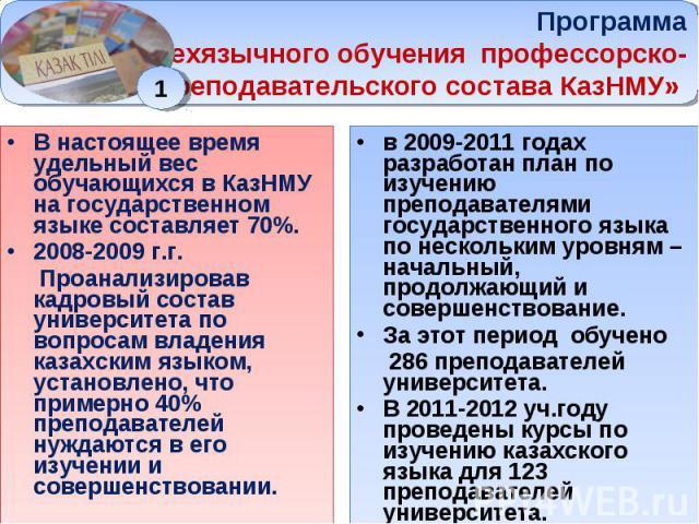Программа «Трехязычного обучения профессорско- преподавательского состава КазНМУ» В настоящее время удельный вес обучающихся в КазНМУ на государственном языке составляет 70%. 2008-2009 г.г. Проанализировав кадровый состав университета по вопросам вл…