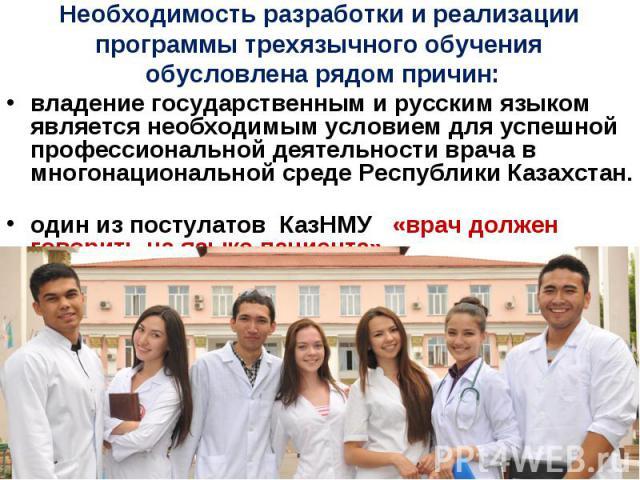 Необходимость разработки и реализации программы трехязычного обучения обусловлена рядом причин: владение государственным и русским языком является необходимым условием для успешной профессиональной деятельности врача в многонациональной среде Респуб…