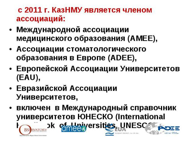 с 2011 г. КазНМУ является членом ассоциаций: Международной ассоциации медицинского образования (АМЕЕ), Ассоциации стоматологического образования в Европе (ADEE), Европейской Ассоциации Университетов (EAU), Евразийской Ассоциации Университетов, включ…