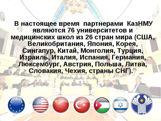 В настоящее время партнерами КазНМУ являются 76 университетов и медицинских школ из 26 стран мира (США, Великобритания, Япония, Корея, Сингапур, Китай, Монголия, Турция, Израиль, Италия, Испания, Германия, Люксембург, Австрия, Польша, Литва, Словаки…