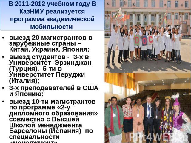 В 2011-2012 учебном году В КазНМУ реализуется программа академической мобильности выезд 20 магистрантов в зарубежные страны – Китай, Украина, Япония; выезд студентов - 3-х в Университет Эрзинджан (Турция), 5-ти в Универститет Перуджи (Италия); 3-х п…