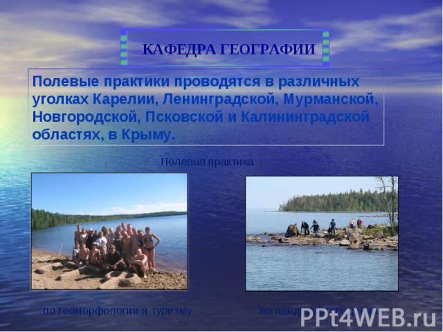 Полевые практики проводятся в различных уголках Карелии, Ленинградской, Мурманской, Новгородской, Псковской и Калининградской областях, в Крыму.
