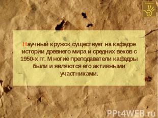 Научный кружок существует на кафедре истории древнего мира и средних веков с 195