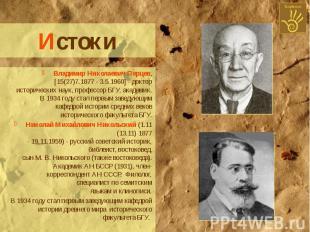 Истоки Владимир Николаевич Перцев, [15(27)7.1877 - 3.5.1960] - доктор историческ