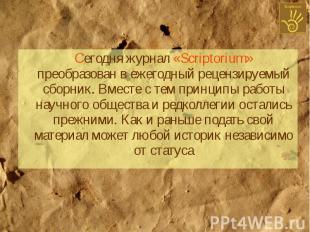Сегодня журнал «Scriptorium» преобразован в ежегодный рецензируемый сборник. Вме
