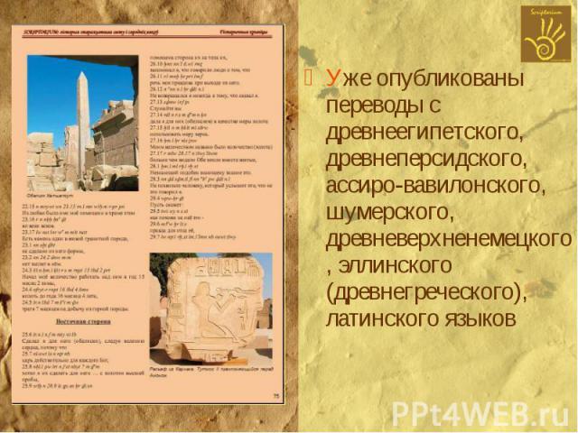 Уже опубликованы переводы с древнеегипетского, древнеперсидского, ассиро-вавилонского, шумерского, древневерхненемецкого, эллинского (древнегреческого), латинского языков