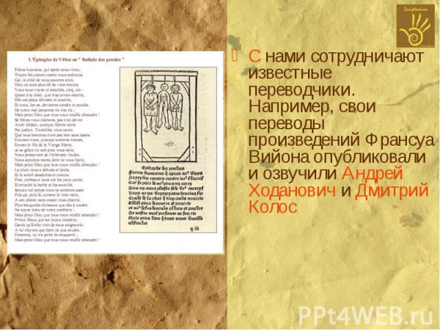 С нами сотрудничают известные переводчики. Например, свои переводы произведений Франсуа Вийона опубликовали и озвучили Андрей Ходанович и Дмитрий Колос