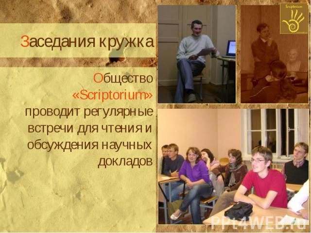 Заседания кружка Общество «Scriptorium» проводит регулярные встречи для чтения и обсуждения научных докладов