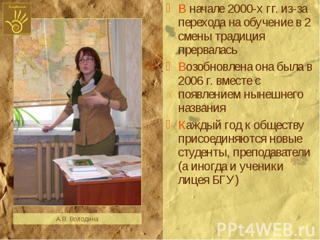 В начале 2000-х гг. из-за перехода на обучение в 2 смены традиция прерваласьВозобновлена она была в 2006 г. вместе с появлением нынешнего названияКаждый год к обществу присоединяются новые студенты, преподаватели (а иногда и ученики лицея БГУ)