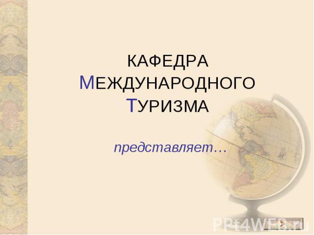 КАФЕДРА МЕЖДУНАРОДНОГО ТУРИЗМА представляет…