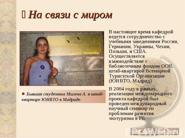 На связи с миром Бывшая студентка Милена А. в штаб-квартире ЮНВТО в Мадриде.В настоящее время кафедрой ведется сотрудничество с учебными заведениями России, Германии, Украины, Чехии, Польши, и США. Осуществляется взаимодействие с библиотечным фондом…