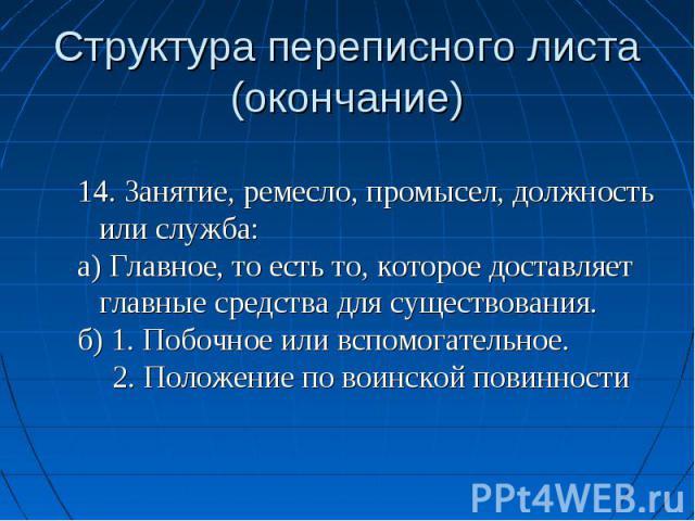 Структура переписного листа(окончание) 14. Занятие, ремесло, промысел, должность или служба:а) Главное, то есть то, которое доставляет главные средства для существования.б) 1. Побочное или вспомогательное.2. Положение по воинской повинности