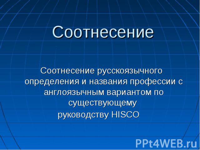 Соотнесение Соотнесение русскоязычного определения и названия профессии с англоязычным вариантом по существующему руководству HISCO