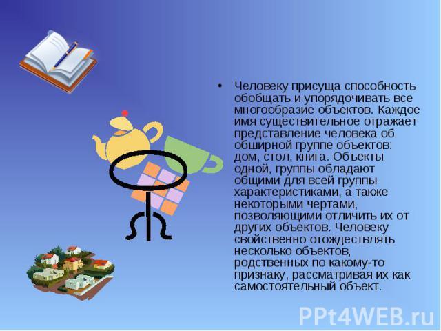 Человеку присуща способность обобщать и упорядочивать все многообразие объектов. Каждое имя существительное отражает представление человека об обширной группе объектов: дом, стол, книга. Объекты одной, группы обладают общими для всей группы характер…