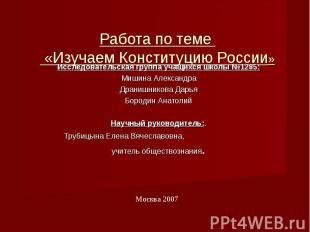 Работа по теме «Изучаем Конституцию России» Исследовательская группа учащихся шк