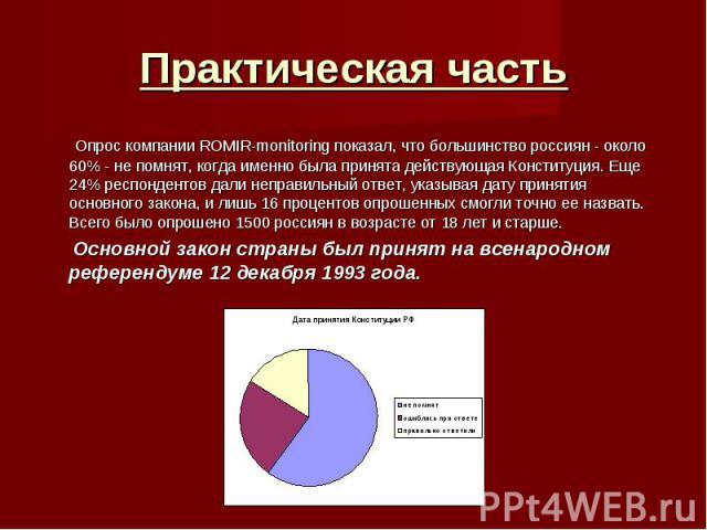 Практическая часть Опрос компании ROMIR-monitoring показал, что большинство россиян - около 60% - не помнят, когда именно была принята действующая Конституция. Еще 24% респондентов дали неправильный ответ, указывая дату принятия основного закона, и …