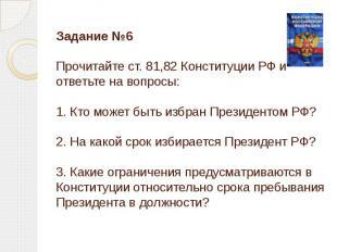 Задание №6Прочитайте ст. 81,82 Конституции РФ и ответьте на вопросы:1. Кто может