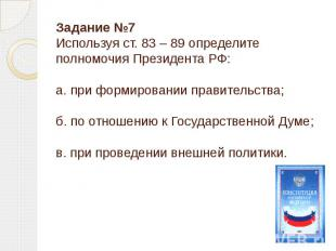 Задание №7Используя ст. 83 – 89 определите полномочия Президента РФ:а. при форми