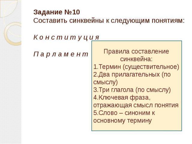 Задание №10Составить синквейны к следующим понятиям:К о н с т и т у ц и яП а р л а м е н т Правила составление синквейна:1.Термин (существительное)2.Два прилагательных (по смыслу)3.Три глагола (по смыслу)4.Ключевая фраза, отражающая смысл понятия5.С…