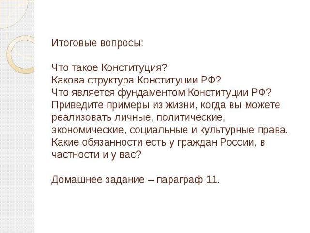 Итоговые вопросы:Что такое Конституция?Какова структура Конституции РФ?Что является фундаментом Конституции РФ?Приведите примеры из жизни, когда вы можете реализовать личные, политические, экономические, социальные и культурные права.Какие обязаннос…