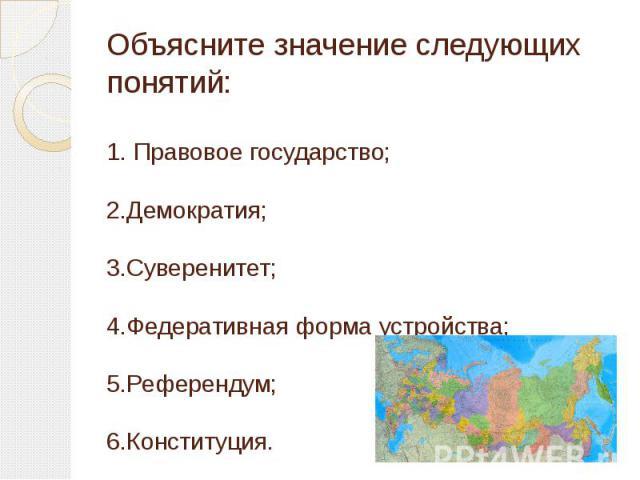 Объясните значение следующих понятий:1. Правовое государство;2.Демократия;3.Суверенитет;4.Федеративная форма устройства;5.Референдум;6.Конституция.