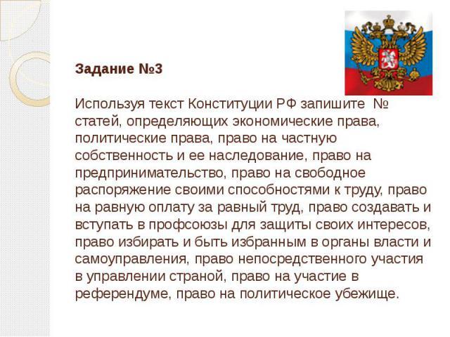 Задание №3Используя текст Конституции РФ запишите № статей, определяющих экономические права, политические права, право на частную собственность и ее наследование, право на предпринимательство, право на свободное распоряжение своими способностями к …