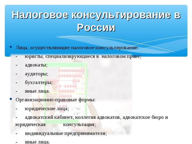 Налоговое консультирование в России Лица, осуществляющие налоговое консультирование:-юристы, специализирующиеся в налоговом праве;-адвокаты;-аудиторы;-бухгалтеры;-иные лица.Организационно-правовые формы:-юридические лица;-адвокатский кабинет, коллег…