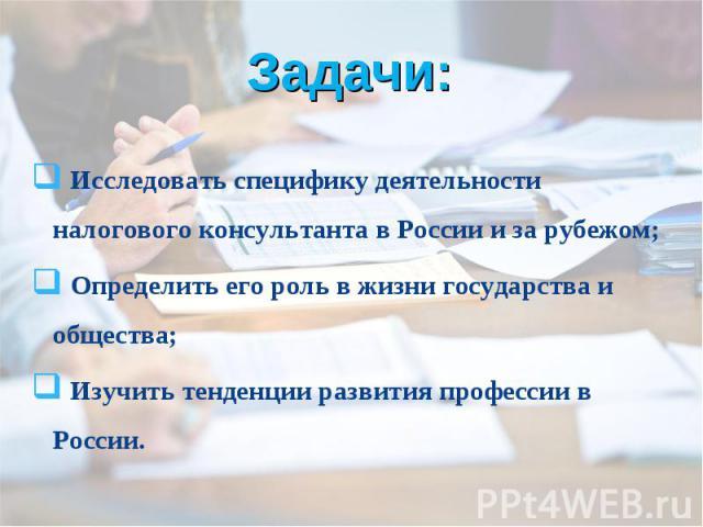 Задачи: Исследовать специфику деятельности налогового консультанта в России и за рубежом; Определить его роль в жизни государства и общества; Изучить тенденции развития профессии в России.