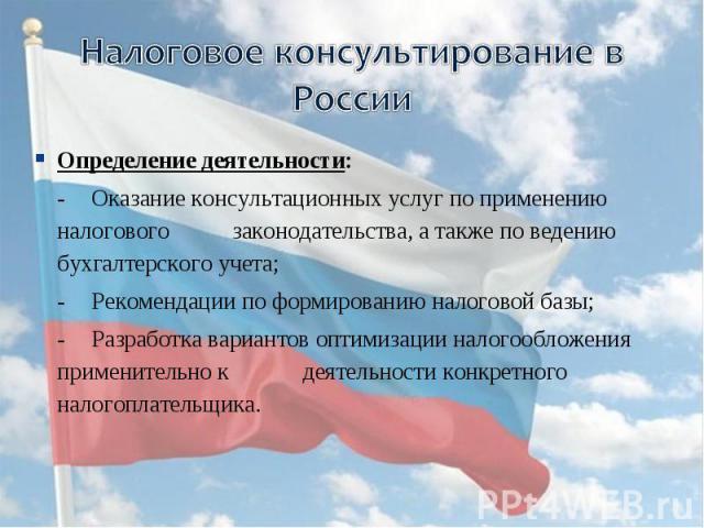Налоговое консультирование в России Определение деятельности:-Оказание консультационных услуг по применению налогового законодательства, а также по ведению бухгалтерского учета;-Рекомендации по формированию налоговой базы;-Разработка вариантов оптим…