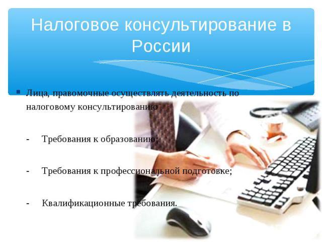 Налоговое консультирование в России Лица, правомочные осуществлять деятельность по налоговому консультированию-Требования к образованию;-Требования к профессиональной подготовке;-Квалификационные требования.