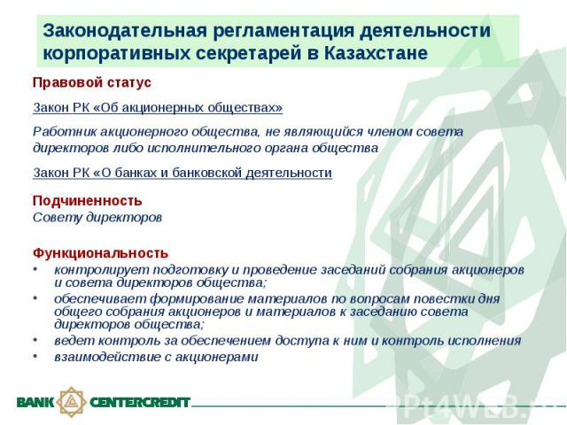 Законодательная регламентация деятельности корпоративных секретарей в Казахстане Правовой статусЗакон РК «Об акционерных обществах»Работник акционерного общества, не являющийся членом совета директоров либо исполнительного органа общества Закон РК «…