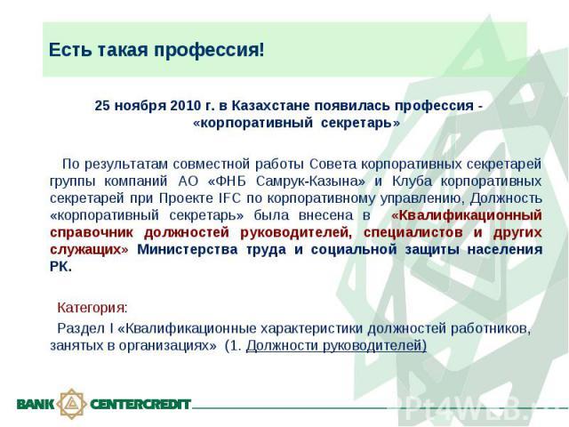 Есть такая профессия! 25 ноября 2010 г. в Казахстане появилась профессия - «корпоративный секретарь» По результатам совместной работы Совета корпоративных секретарей группы компаний АО «ФНБ Самрук-Казына» и Клуба корпоративных секретарей при Проекте…