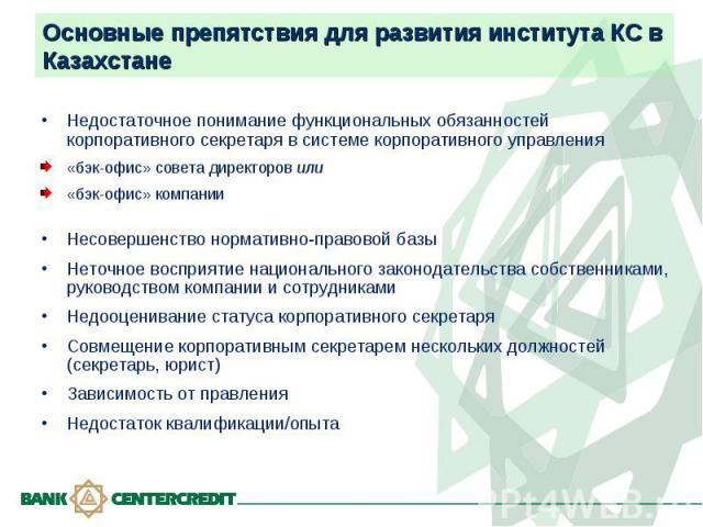 Основные препятствия для развития института КС в Казахстане Недостаточное понимание функциональных обязанностей корпоративного секретаря в системе корпоративного управления«бэк-офис» совета директоров или«бэк-офис» компанииНесовершенство нормативно-…