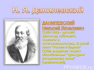 ДАНИЛЕВСКИЙ Николай Яковлевич (1822-1885) - русский философ, публицист, социолог