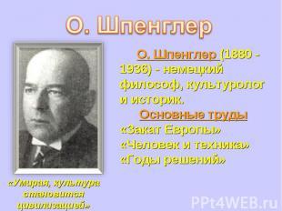 О. Шпенглер (1880 - 1936) - немецкий философ, культуролог и историк.Основные тру