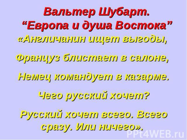 """Вальтер Шубарт. """"Европа и душа Востока"""" «Англичанин ищет выгоды, Француз блистает в салоне, Немец командует в казарме.Чего русский хочет?Русский хочет всего. Всего сразу. Или ничего»."""