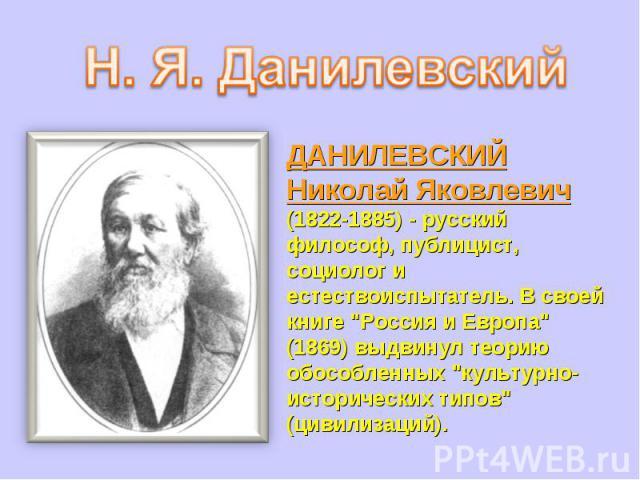 ДАНИЛЕВСКИЙ Николай Яковлевич (1822-1885) - русский философ, публицист, социолог и естествоиспытатель. В своей книге
