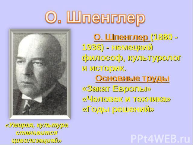 О. Шпенглер (1880 - 1936) - немецкий философ, культуролог и историк.Основные труды«Закат Европы»«Человек и техника» «Годы решений»«Умирая, культура становится цивилизацией»