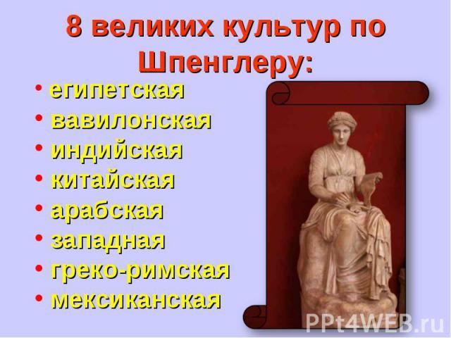 8 великих культур по Шпенглеру: египетская вавилонская индийская китайская арабская западная греко-римская мексиканская