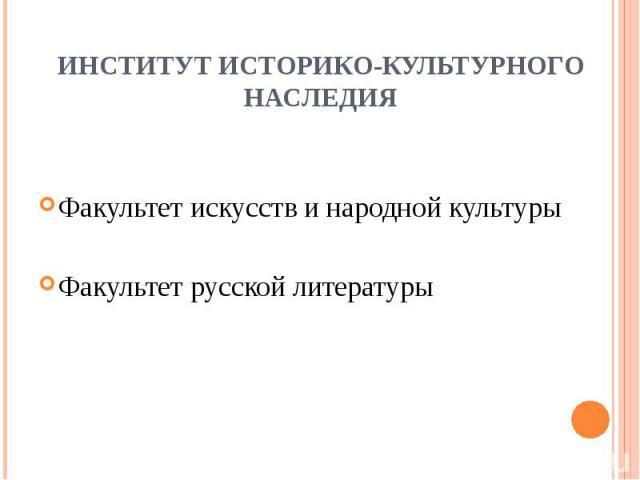 ИНСТИТУТ ИСТОРИКО-КУЛЬТУРНОГО НАСЛЕДИЯ Факультет искусств и народной культурыФакультет русской литературы