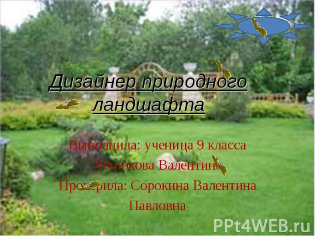 Дизайнер природного ландшафта Выполнила: ученица 9 классаХонюкова ВалентинаПроверила: Сорокина ВалентинаПавловна