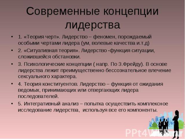 Современные концепции лидерства 1. «Теория черт». Лидерство – феномен, порождаемый особыми чертами лидера (ум, волевые качества и.т.д)2. «Ситуативная теория». Лидерство -функция ситуации, сложившейся обстановки.3. Психологические концепции ( напр. П…