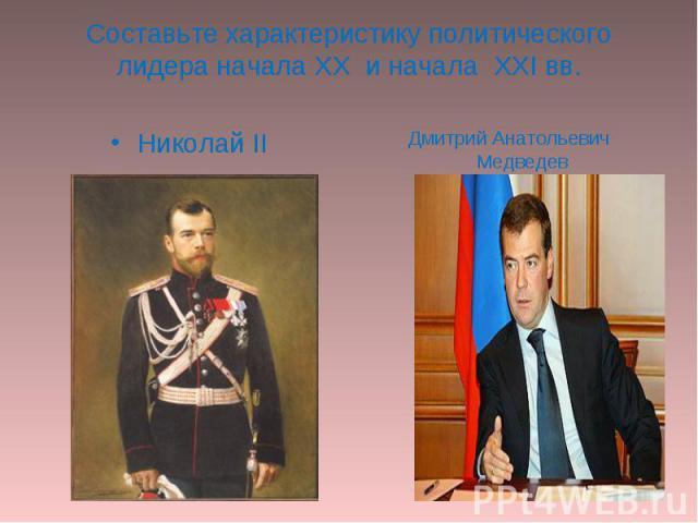 Составьте характеристику политического лидера начала XX и начала XXI вв. Николай IIДмитрий Анатольевич Медведев