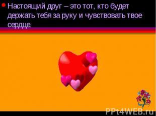 Настоящий друг – это тот, кто будет держать тебя за руку и чувствовать твое серд