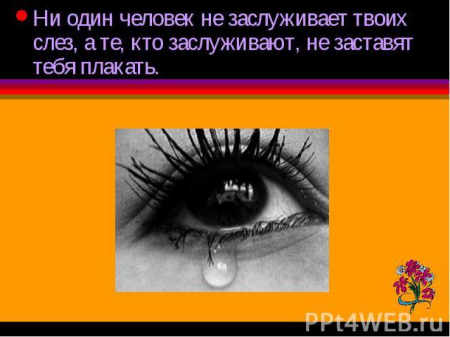 Ни один человек не заслуживает твоих слез, а те, кто заслуживают, не заставят тебя плакать.