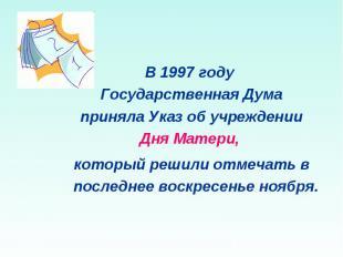 В 1997 году Государственная Дума приняла Указ об учреждении Дня Матери, который
