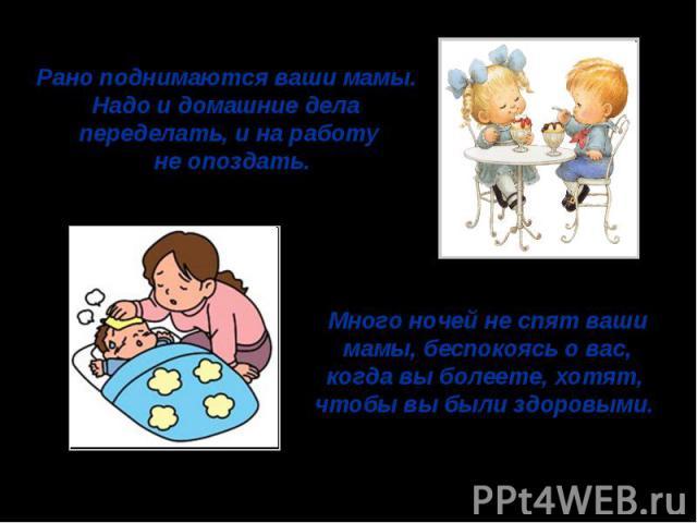 Рано поднимаются ваши мамы. Надо и домашние дела переделать, и на работу не опоздать.Много ночей не спят ваши мамы, беспокоясь о вас, когда вы болеете, хотят, чтобы вы были здоровыми.