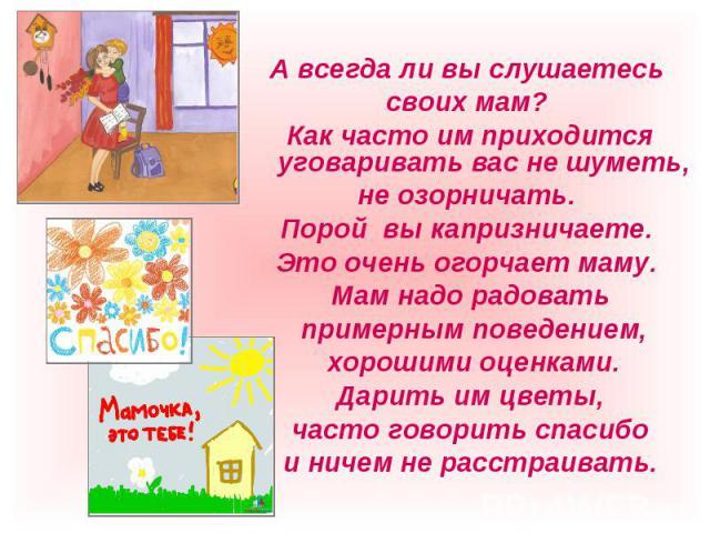 А всегда ли вы слушаетесь своих мам? Как часто им приходится уговаривать вас не шуметь, не озорничать. Порой вы капризничаете. Это очень огорчает маму. Мам надо радовать примерным поведением, хорошими оценками. Дарить им цветы, часто говорить спасиб…